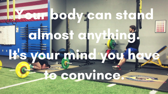 Your body can stand almost anything.Its your mind you have to convince.